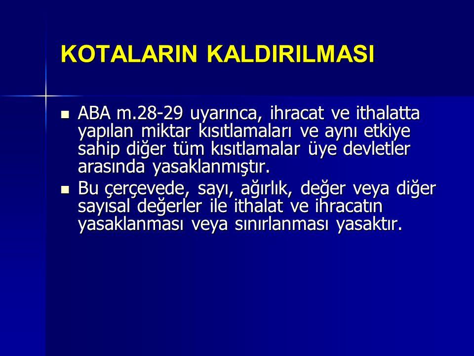 KOTALARIN KALDIRILMASI ABA m.28-29 uyarınca, ihracat ve ithalatta yapılan miktar kısıtlamaları ve aynı etkiye sahip diğer tüm kısıtlamalar üye devletler arasında yasaklanmıştır.
