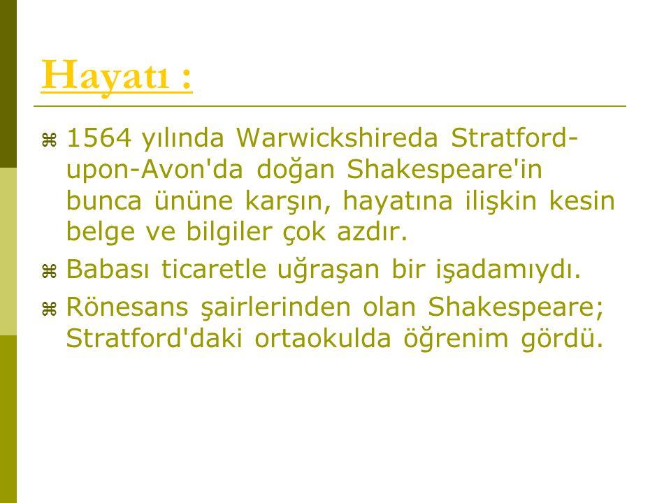 Hayatı :  1564 yılında Warwickshireda Stratford- upon-Avon'da doğan Shakespeare'in bunca ününe karşın, hayatına ilişkin kesin belge ve bilgiler çok a