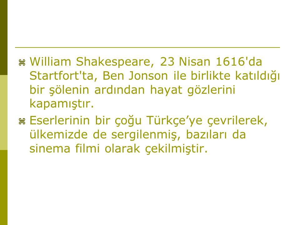  William Shakespeare, 23 Nisan 1616'da Startfort'ta, Ben Jonson ile birlikte katıldığı bir şölenin ardından hayat gözlerini kapamıştır.  Eserlerinin