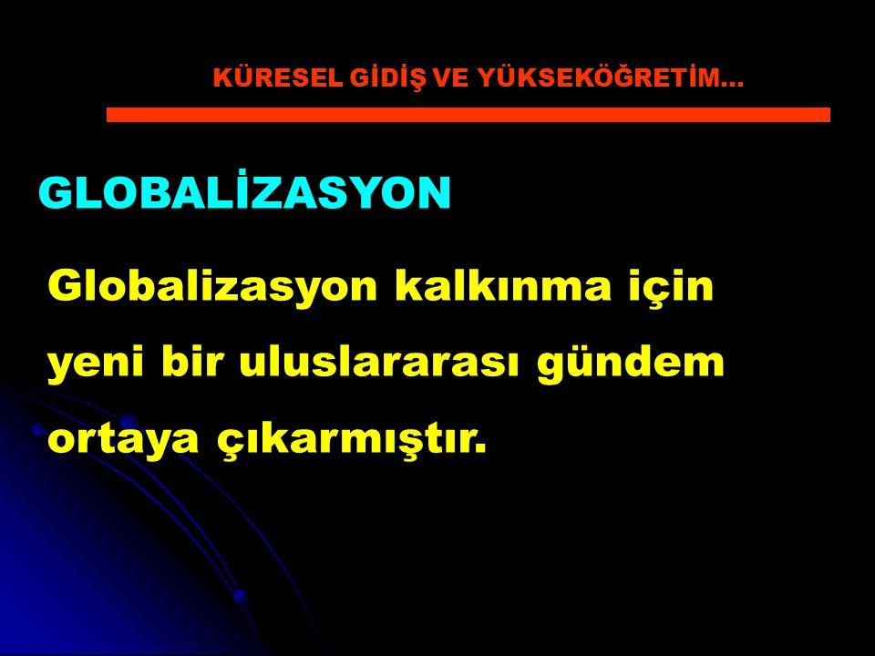 GLOBALİZASYON Globalizasyon kalkınma için yeni bir uluslararası gündem ortaya çıkarmıştır. KÜRESEL GİDİŞ VE YÜKSEKÖĞRETİM…