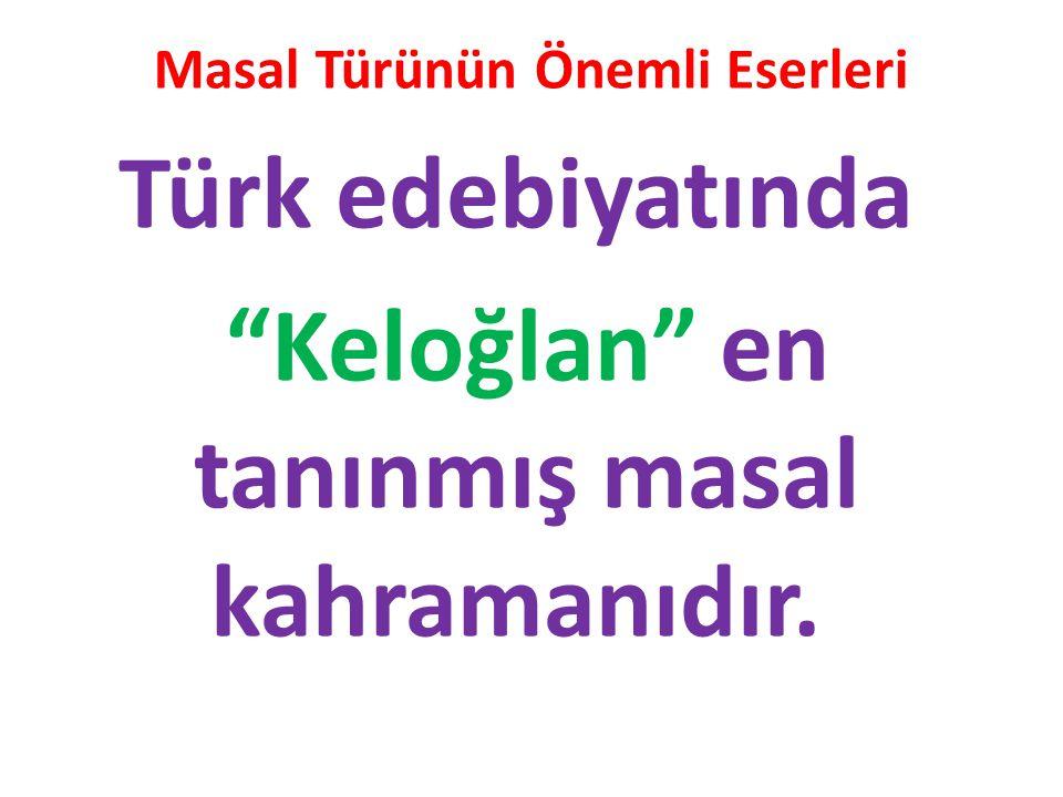 Masal Türünün Önemli Eserleri Türk edebiyatında Keloğlan en tanınmış masal kahramanıdır.
