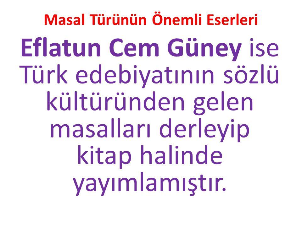 Masal Türünün Önemli Eserleri Eflatun Cem Güney ise Türk edebiyatının sözlü kültüründen gelen masalları derleyip kitap halinde yayımlamıştır.