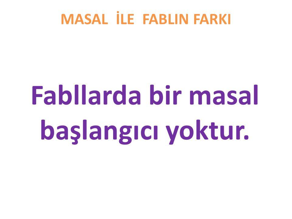 MASAL İLE FABLIN FARKI Fabllarda bir masal başlangıcı yoktur.