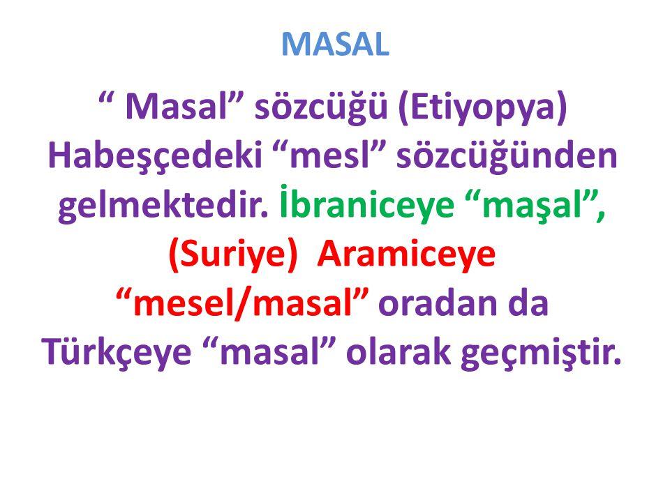 """MASAL """" Masal"""" sözcüğü (Etiyopya) Habeşçedeki """"mesl"""" sözcüğünden gelmektedir. İbraniceye """"maşal"""", (Suriye) Aramiceye """"mesel/masal"""" oradan da Türkçeye"""