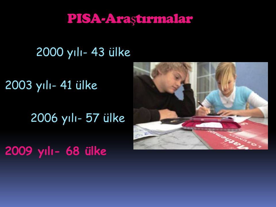 PISA-Ara ş tırmalar 2000 yılı- 43 ülke 2003 yılı- 41 ülke 2006 yılı- 57 ülke 2009 yılı- 68 ülke