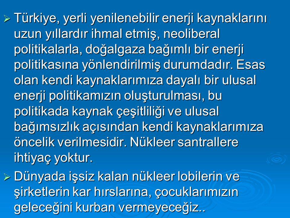  Türkiye, yerli yenilenebilir enerji kaynaklarını uzun yıllardır ihmal etmiş, neoliberal politikalarla, doğalgaza bağımlı bir enerji politikasına yön