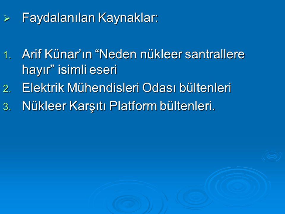 """ Faydalanılan Kaynaklar: 1. Arif Künar'ın """"Neden nükleer santrallere hayır"""" isimli eseri 2. Elektrik Mühendisleri Odası bültenleri 3. Nükleer Karşıtı"""