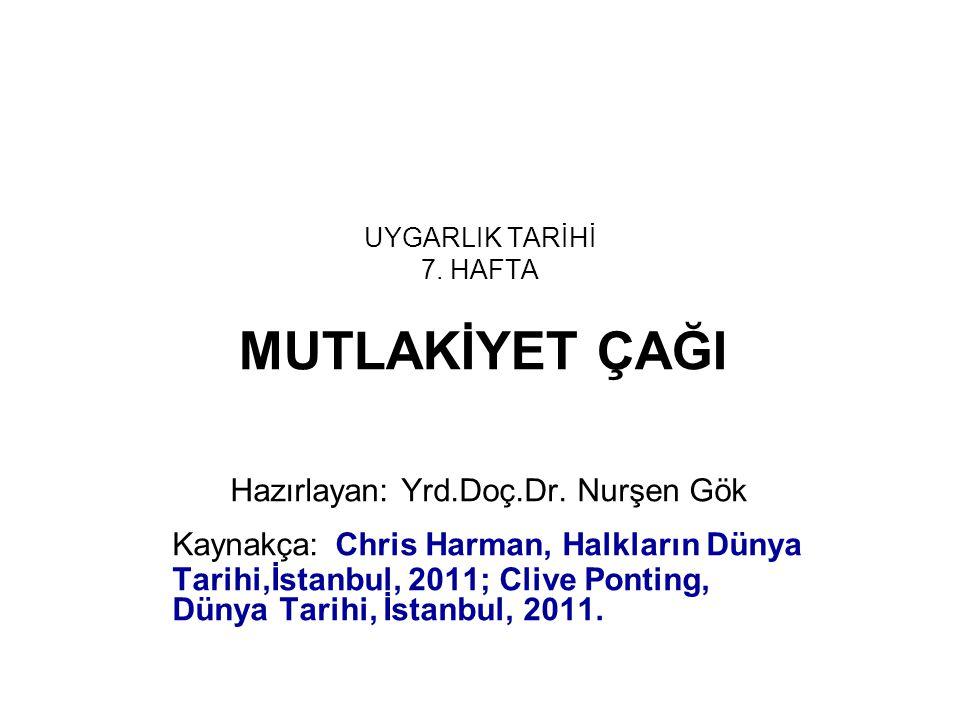 UYGARLIK TARİHİ 7. HAFTA MUTLAKİYET ÇAĞI Hazırlayan: Yrd.Doç.Dr. Nurşen Gök Kaynakça: Chris Harman, Halkların Dünya Tarihi,İstanbul, 2011; Clive Ponti
