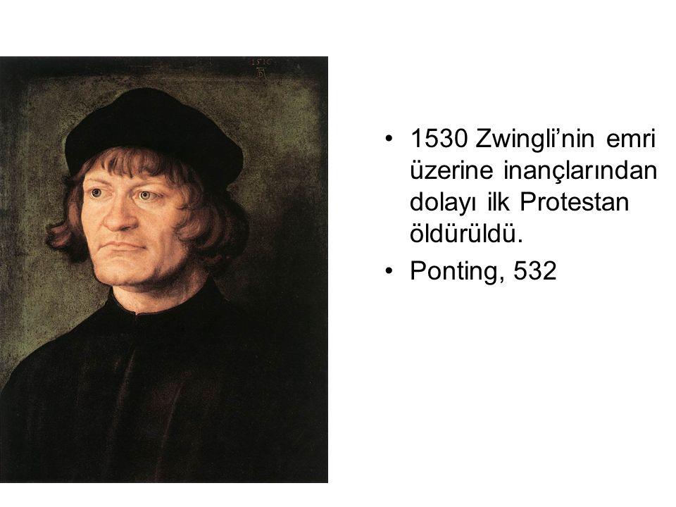 1530 Zwingli'nin emri üzerine inançlarından dolayı ilk Protestan öldürüldü. Ponting, 532