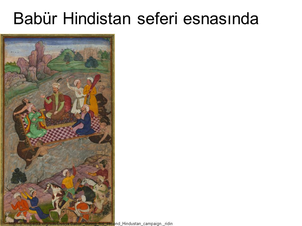 Babür Hindistan seferi esnasında http://tr.wikipedia.org/wiki/Dosya:Babur,_during_his_second_Hindustan_campaign,_ridin g_a_raft_from_Kunar_back_to_Ata