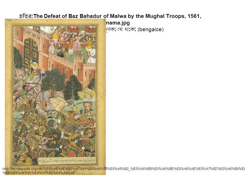 চিত্র :The Defeat of Baz Bahadur of Malwa by the Mughal Troops, 1561, Akbarnama.jpg উইকিপিডিয়া, মুক্ত বিশ্বকোষ থেকে (bengalce) http://bn.wikipedia.or