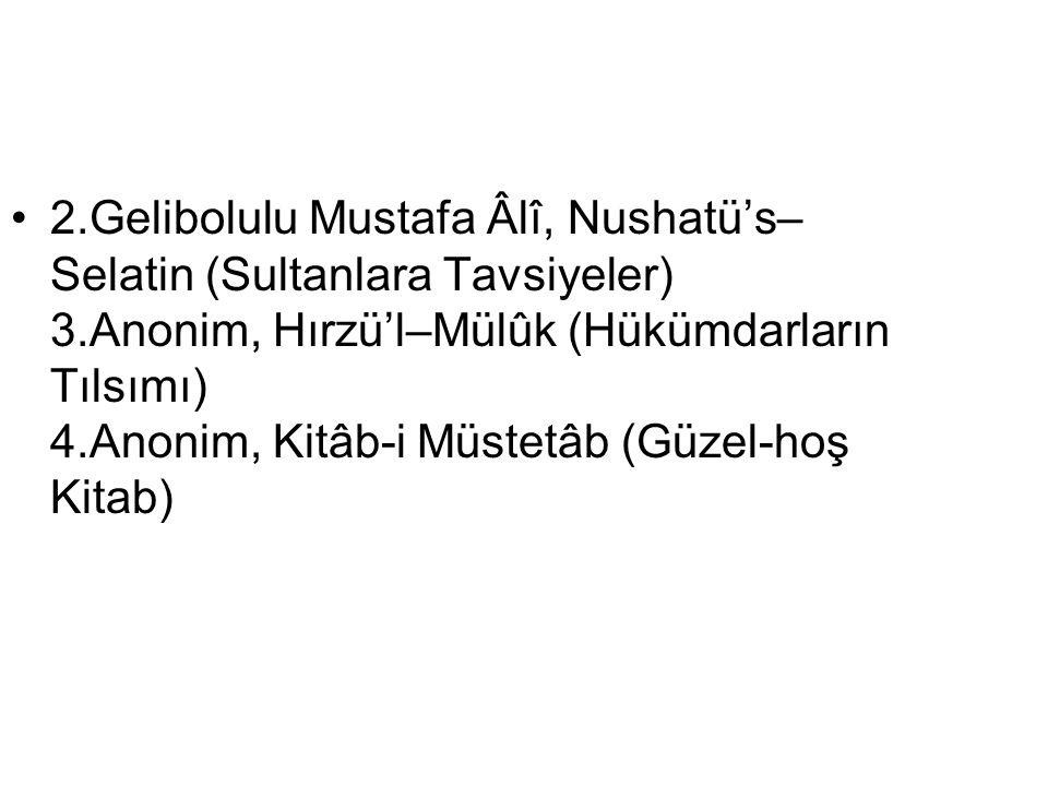 2.Gelibolulu Mustafa Âlî, Nushatü's– Selatin (Sultanlara Tavsiyeler) 3.Anonim, Hırzü'l–Mülûk (Hükümdarların Tılsımı) 4.Anonim, Kitâb-i Müstetâb (Güzel