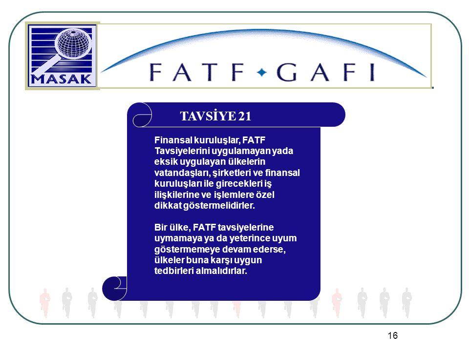 16 TAVSİYE 21 Finansal kuruluşlar, FATF Tavsiyelerini uygulamayan yada eksik uygulayan ülkelerin vatandaşları, şirketleri ve finansal kuruluşları ile