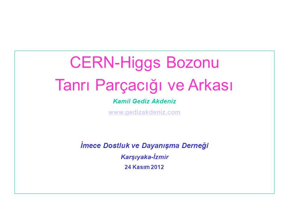 CERN-Higgs Bozonu Tanrı Parçacığı ve Arkası Kamil Gediz Akdeniz www.gedizakdeniz.com İmece Dostluk ve Dayanışma Derneği Karşıyaka-İzmir 24 Kasım 2012