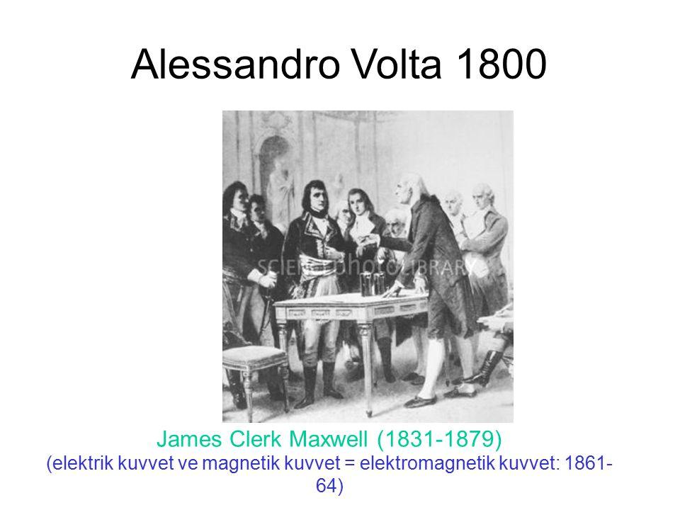 Alessandro Volta 1800 James Clerk Maxwell (1831-1879) (elektrik kuvvet ve magnetik kuvvet = elektromagnetik kuvvet: 1861- 64)