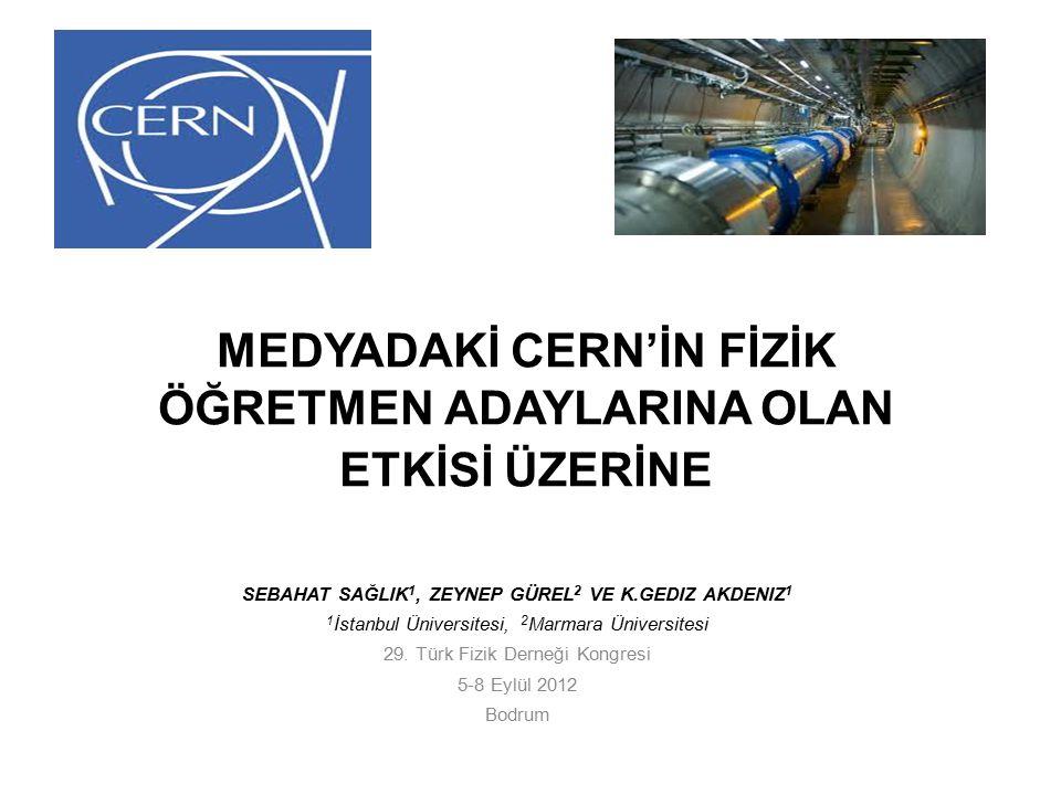 MEDYADAKİ CERN'İN FİZİK ÖĞRETMEN ADAYLARINA OLAN ETKİSİ ÜZERİNE SEBAHAT SAĞLIK 1, ZEYNEP GÜREL 2 VE K.GEDIZ AKDENIZ 1 1 İstanbul Üniversitesi, 2 Marmara Üniversitesi 29.
