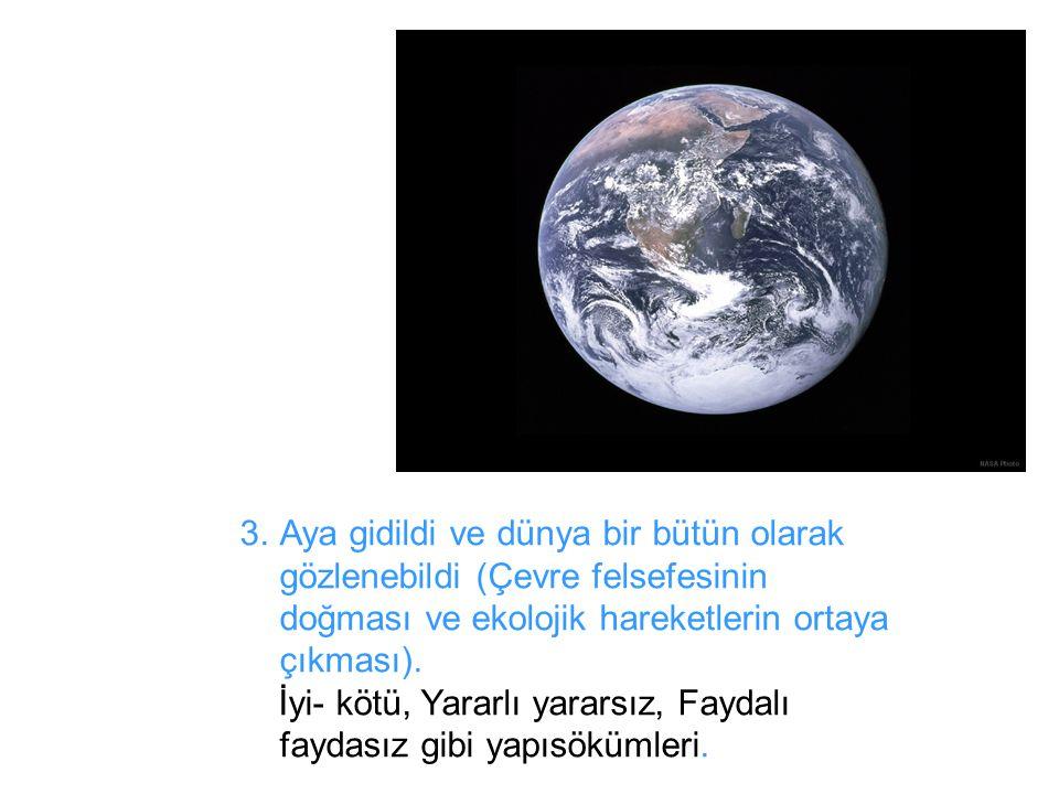 3.Aya gidildi ve dünya bir bütün olarak gözlenebildi (Çevre felsefesinin doğması ve ekolojik hareketlerin ortaya çıkması). İyi- kötü, Yararlı yararsız