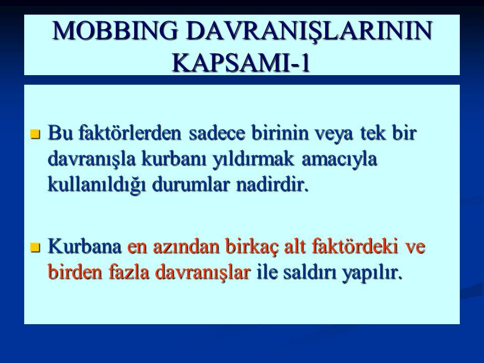 MOBBING DAVRANIŞLARININ KAPSAMI-1 Bu faktörlerden sadece birinin veya tek bir davranışla kurbanı yıldırmak amacıyla kullanıldığı durumlar nadirdir. Bu