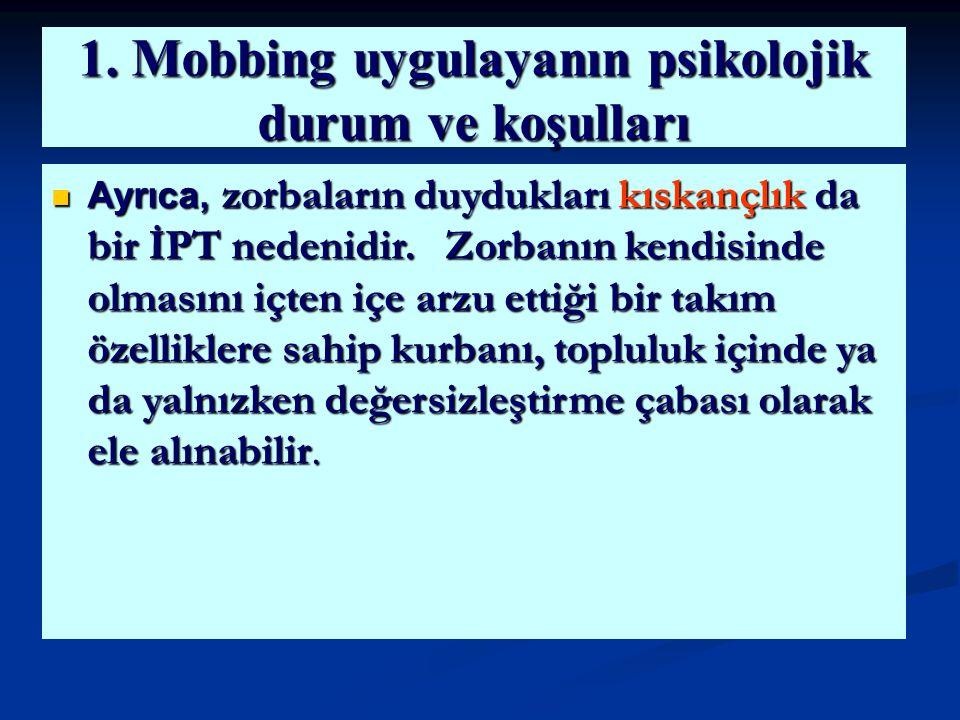 1. Mobbing uygulayanın psikolojik durum ve koşulları Ayrıca, zorbaların duydukları kıskançlık da bir İPT nedenidir. Zorbanın kendisinde olmasını içten