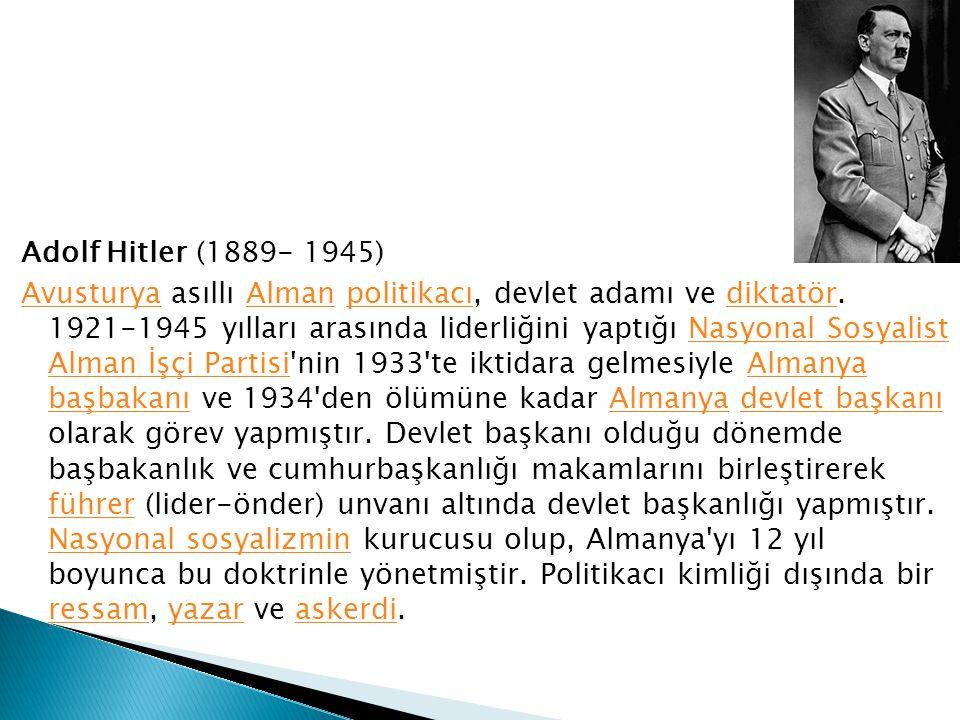 Adolf Hitler (1889- 1945) AvusturyaAvusturya asıllı Alman politikacı, devlet adamı ve diktatör. 1921-1945 yılları arasında liderliğini yaptığı Nasyona