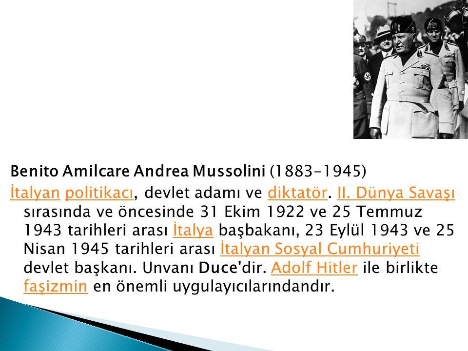 Benito Amilcare Andrea Mussolini (1883-1945) İtalyanİtalyan politikacı, devlet adamı ve diktatör. II. Dünya Savaşı sırasında ve öncesinde 31 Ekim 1922