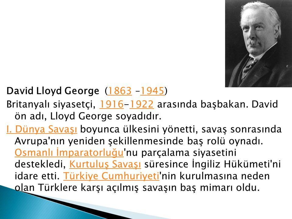 David Lloyd George (1863 –1945)18631945 Britanyalı siyasetçi, 1916-1922 arasında başbakan. David ön adı, Lloyd George soyadıdır.19161922 I. Dünya Sava