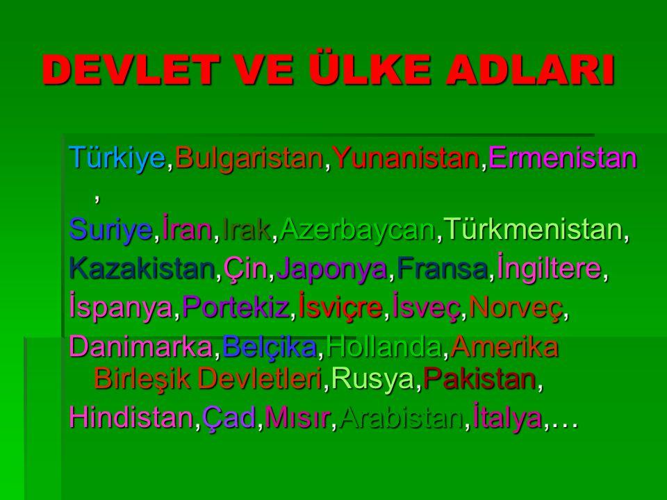 DEVLET VE ÜLKE ADLARI Türkiye,Bulgaristan,Yunanistan,Ermenistan, Suriye,İran,Irak,Azerbaycan,Türkmenistan, Kazakistan,Çin,Japonya,Fransa,İngiltere, İs