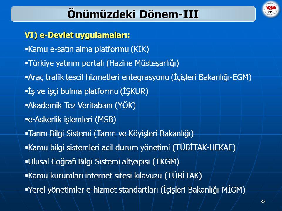 37 VI) e-Devlet uygulamaları:  Kamu e-satın alma platformu (KİK)  Türkiye yatırım portalı (Hazine Müsteşarlığı)  Araç trafik tescil hizmetleri entegrasyonu (İçişleri Bakanlığı-EGM)  İş ve işçi bulma platformu (İŞKUR)  Akademik Tez Veritabanı (YÖK)  e-Askerlik işlemleri (MSB)  Tarım Bilgi Sistemi (Tarım ve Köyişleri Bakanlığı)  Kamu bilgi sistemleri acil durum yönetimi (TÜBİTAK-UEKAE)  Ulusal Coğrafi Bilgi Sistemi altyapısı (TKGM)  Kamu kurumları internet sitesi kılavuzu (TÜBİTAK)  Yerel yönetimler e-hizmet standartları (İçişleri Bakanlığı-MİGM) Önümüzdeki Dönem-III