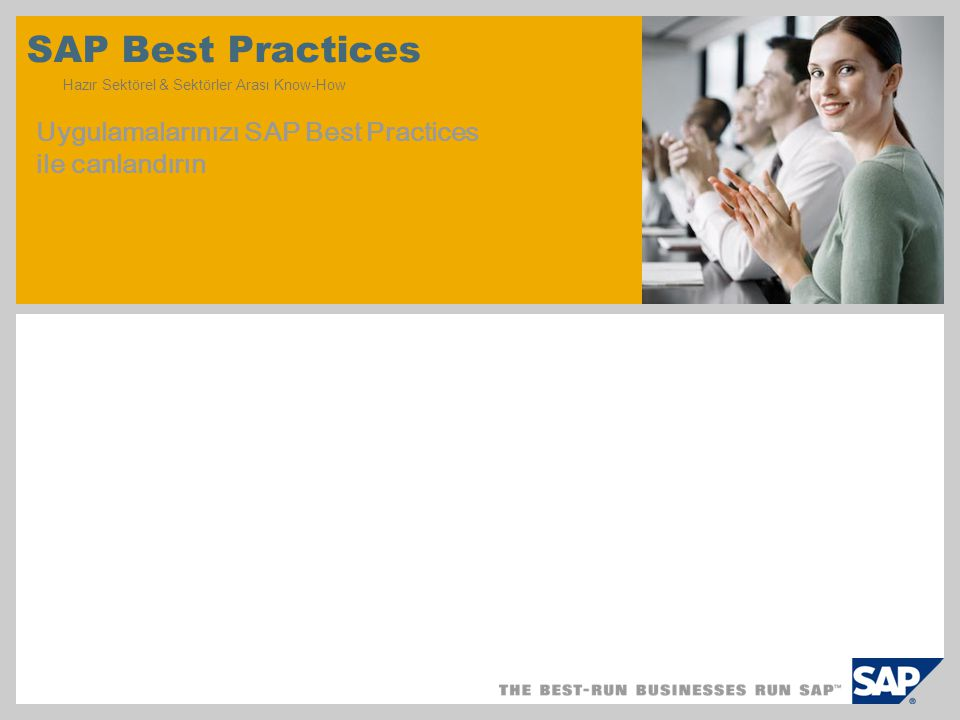 Standart/ Add-on Sistem SAP Best Practices Proje içinde düzenlemeler SAP Best Practices müşteri uygulamalarını akıcı hale getirir SAP Best Practices şunları içerir: Konfigüre edilmiş çekirdek faaliyet prosesleri Sektöre özgü senaryolar Dokümantasyon ve eğitim YENİ—Birçok SAP Best Practices için SAP NetWeaver Business Client kullanımında esnek seçenekler Faydaları: Proje zamanını kısaltın—16 hafta gibi kısa bir sürede canlı kullanıma geçin Prototip yaratmayı aylar değil günler içinde tamamlayın İhtiyaçlarınıza uyacak şekilde düzenlenmiş Dünya çapında iş uygulamalarını kullanın İşe %80 i hazır bir çerçeveyle başlayın ve daha sonra sizi benzersiz kılacak %20 ye odaklanın SAP Best Practices prototip veya geliştirme için hızlı uygulanabilir, tam özellikli sistem sağlar.