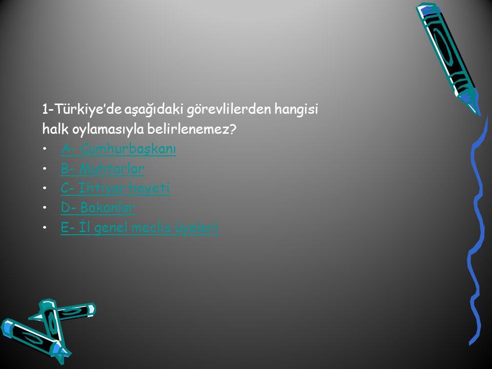 1-Türkiye'de aşağıdaki görevlilerden hangisi halk oylamasıyla belirlenemez? A- Cumhurbaşkanı B- Muhtarlar C- İhtiyar heyeti D- Bakanlar E- İl genel me