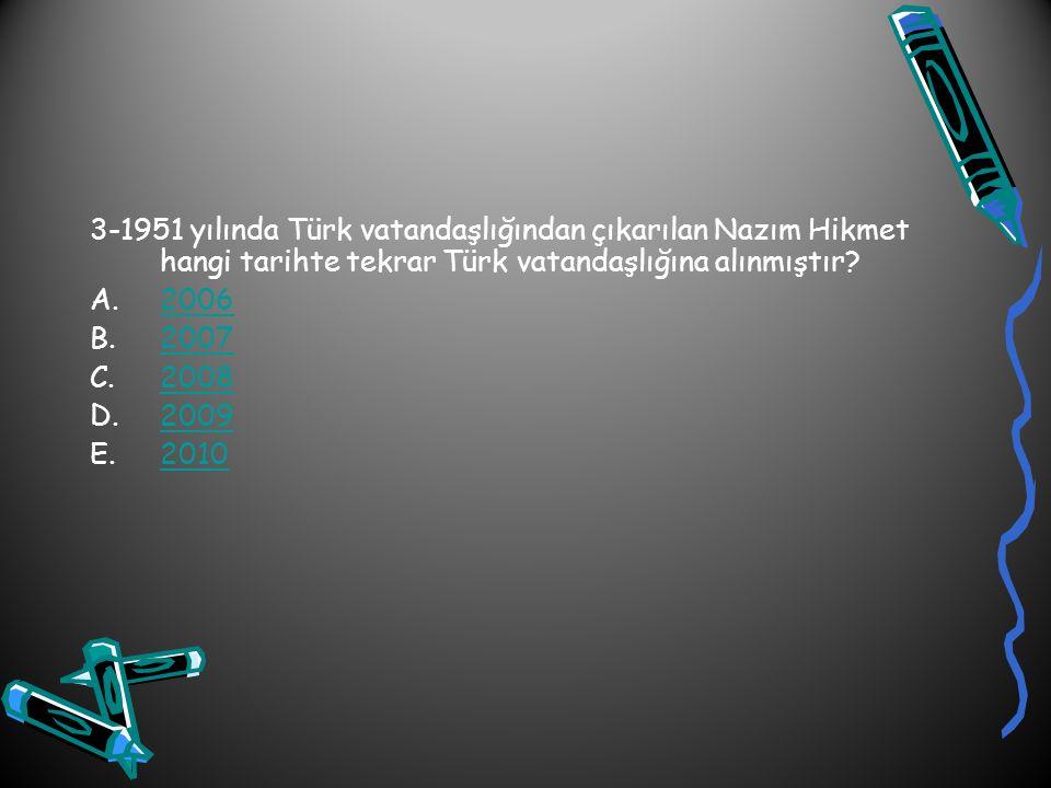 3-1951 yılında Türk vatandaşlığından çıkarılan Nazım Hikmet hangi tarihte tekrar Türk vatandaşlığına alınmıştır? A.20062006 B.20072007 C.20082008 D.20