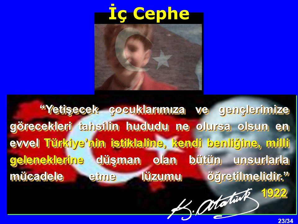 23/34 Yetişecek çocuklarımıza ve gençlerimize görecekleri tahsilin hududu ne olursa olsun en evvel Türkiye'nin istiklaline, kendi benliğine, milli geleneklerine düşman olan bütün unsurlarla mücadele etme lüzumu öğretilmelidir. 1922 İç Cephe