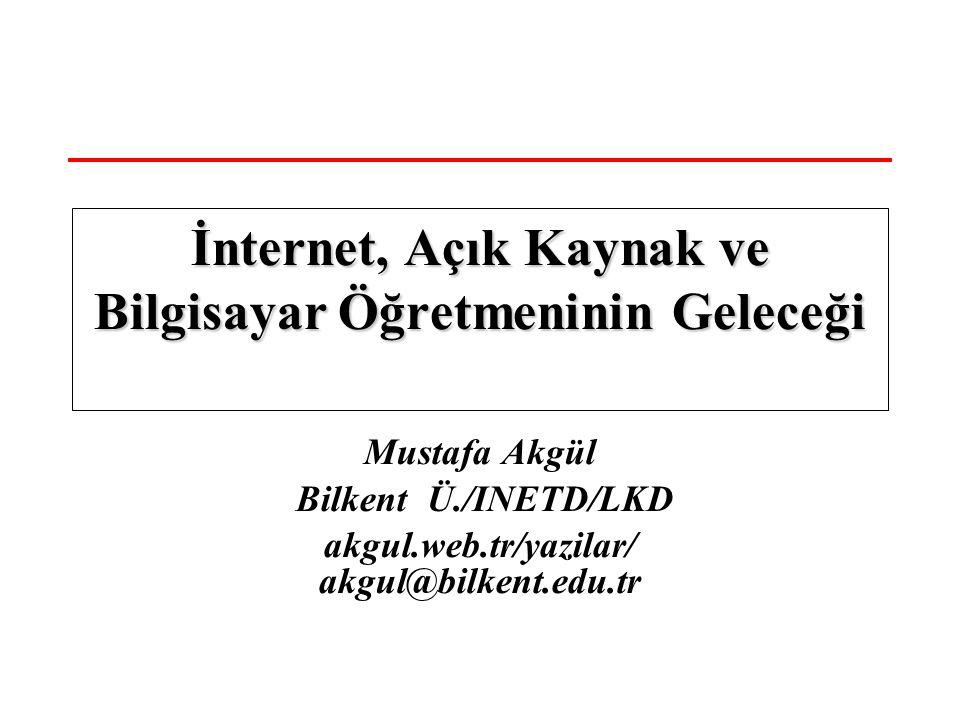 Mustafa Akgül Bilkent Ü./INETD/LKD akgul.web.tr/yazilar/ akgul@bilkent.edu.tr İnternet, Açık Kaynak ve Bilgisayar Öğretmeninin Geleceği