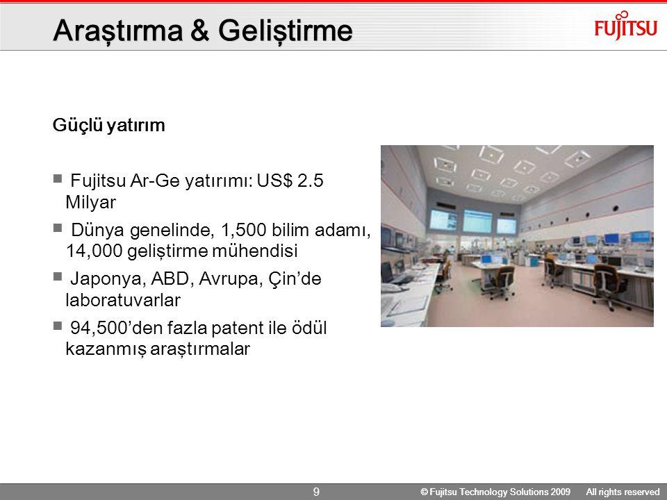 © Fujitsu Technology Solutions 2009 All rights reserved 9 Araştırma & Geliştirme Güçlü yatırım Fujitsu Ar-Ge yatırımı: US$ 2.5 Milyar Dünya genelinde, 1,500 bilim adamı, 14,000 geliştirme mühendisi Japonya, ABD, Avrupa, Çin'de laboratuvarlar 94,500'den fazla patent ile ödül kazanmış araştırmalar