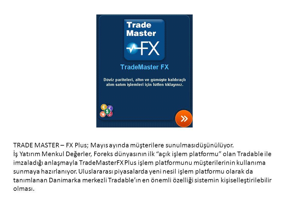 """TRADE MASTER – FX Plus; Mayıs ayında müşterilere sunulmasıdüşünülüyor. İş Yatırım Menkul Değerler, Foreks dünyasının ilk """"açık işlem platformu"""" olan T"""