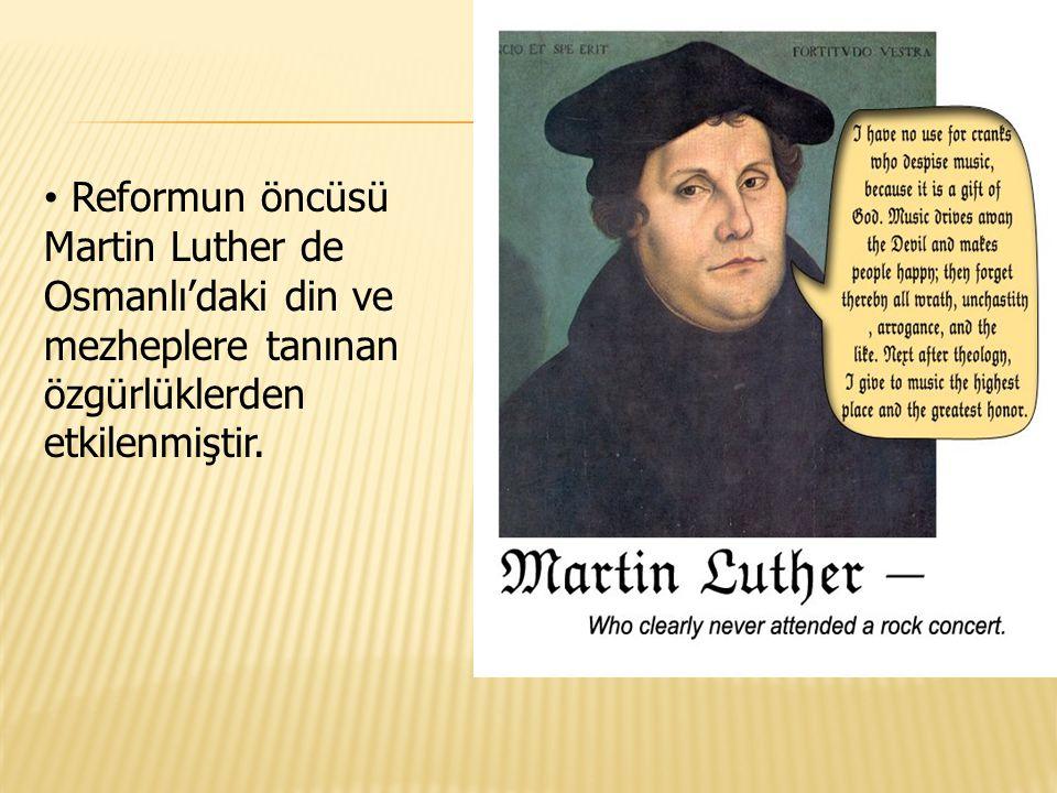 Reformun öncüsü Martin Luther de Osmanlı'daki din ve mezheplere tanınan özgürlüklerden etkilenmiştir.