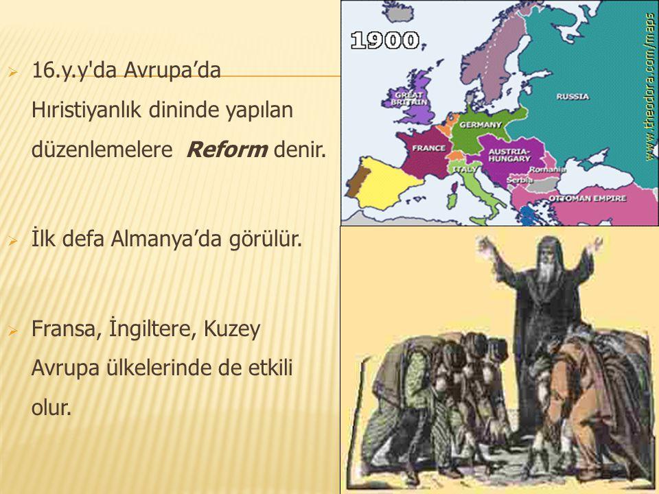  16.y.y'da Avrupa'da Hıristiyanlık dininde yapılan düzenlemelere Reform denir.  İlk defa Almanya'da görülür.  Fransa, İngiltere, Kuzey Avrupa ülkel