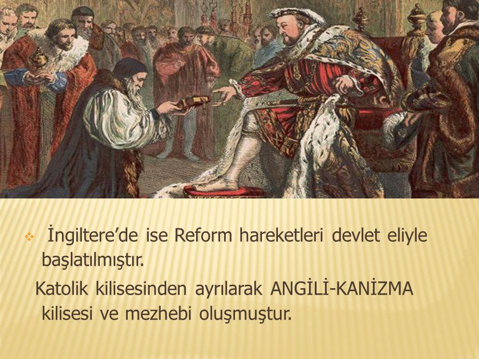  İngiltere'de ise Reform hareketleri devlet eliyle başlatılmıştır. Katolik kilisesinden ayrılarak ANGİLİ-KANİZMA kilisesi ve mezhebi oluşmuştur.