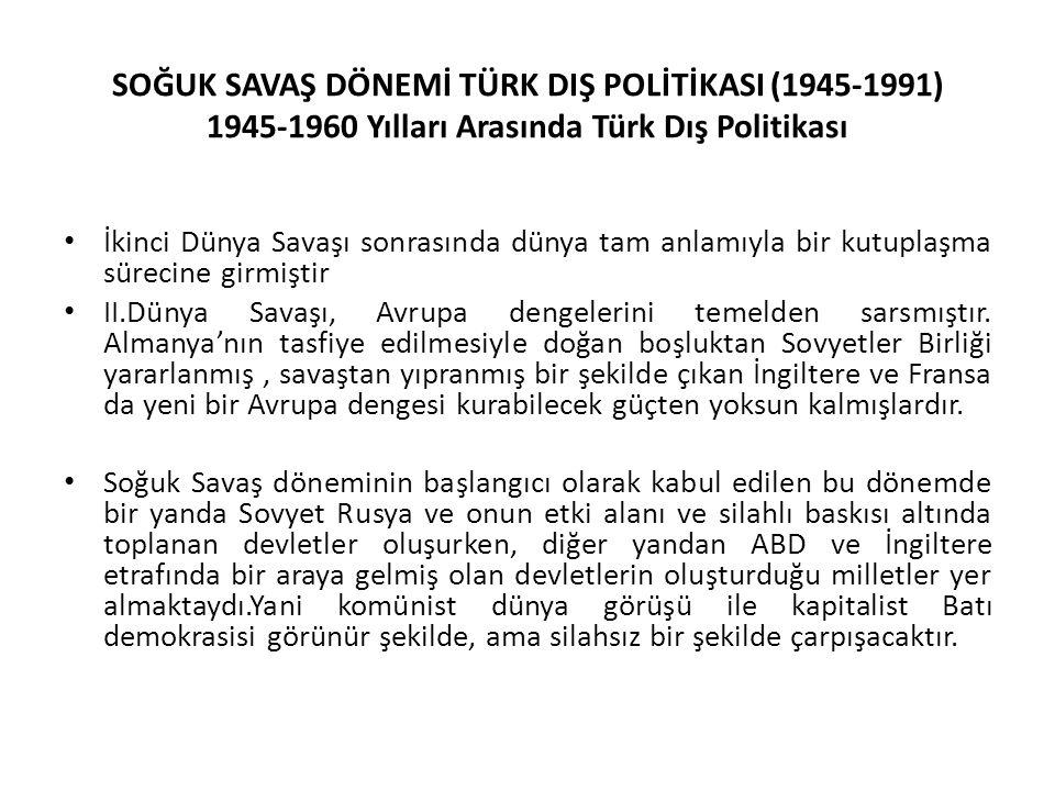SOĞUK SAVAŞ DÖNEMİ TÜRK DIŞ POLİTİKASI (1945-1991) 1945-1960 Yılları Arasında Türk Dış Politikası İkinci Dünya Savaşı sonrasında dünya tam anlamıyla bir kutuplaşma sürecine girmiştir II.Dünya Savaşı, Avrupa dengelerini temelden sarsmıştır.