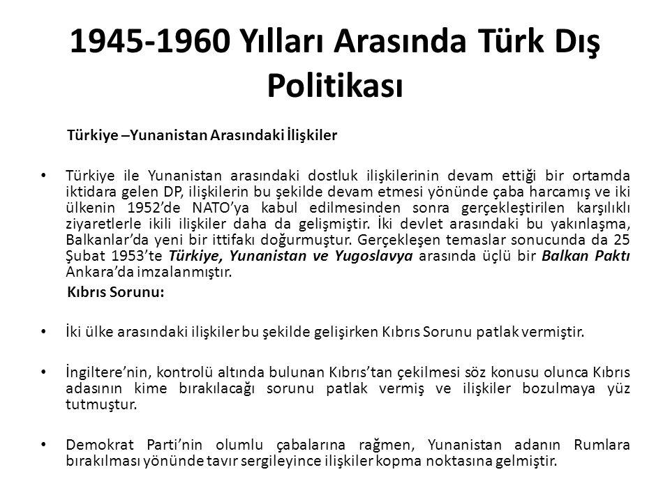 1945-1960 Yılları Arasında Türk Dış Politikası Türkiye –Yunanistan Arasındaki İlişkiler Türkiye ile Yunanistan arasındaki dostluk ilişkilerinin devam ettiği bir ortamda iktidara gelen DP, ilişkilerin bu şekilde devam etmesi yönünde çaba harcamış ve iki ülkenin 1952'de NATO'ya kabul edilmesinden sonra gerçekleştirilen karşılıklı ziyaretlerle ikili ilişkiler daha da gelişmiştir.