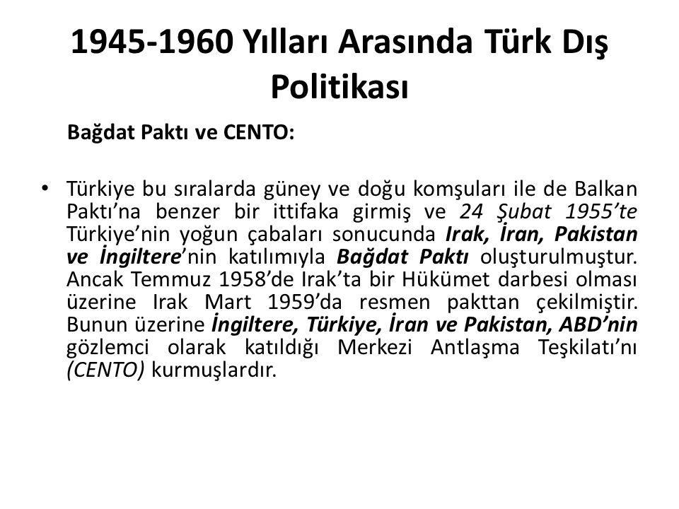 1945-1960 Yılları Arasında Türk Dış Politikası Bağdat Paktı ve CENTO: Türkiye bu sıralarda güney ve doğu komşuları ile de Balkan Paktı'na benzer bir ittifaka girmiş ve 24 Şubat 1955'te Türkiye'nin yoğun çabaları sonucunda Irak, İran, Pakistan ve İngiltere'nin katılımıyla Bağdat Paktı oluşturulmuştur.