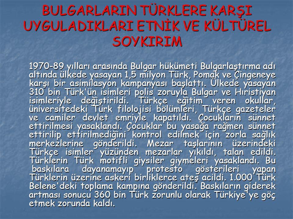 BULGARLARIN TÜRKLERE KARŞI UYGULADIKLARI ETNİK VE KÜLTÜREL SOYKIRIM 1970-89 yılları arasında Bulgar hükümeti Bulgarlaştırma adı altında ülkede yasayan 1,5 milyon Türk, Pomak ve Çingeneye karşı bir asimilasyon kampanyası başlattı.