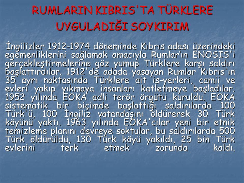 RUMLARIN KIBRIS TA TÜRKLERE UYGULADIĞI SOYKIRIM İngilizler 1912-1974 döneminde Kıbrıs adası üzerindeki egemenliklerini sağlamak amacıyla Rumlar'ın ENOSIS i gerçekleştirmelerine göz yumup Türklere karşı saldırı başlattırdılar.