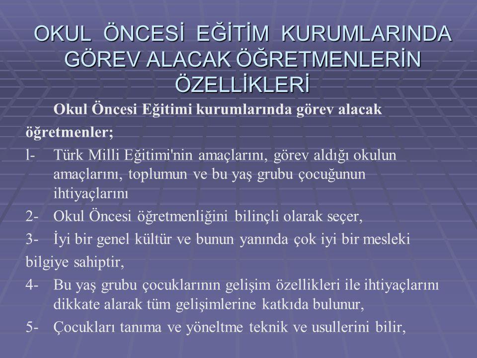 OKUL ÖNCESİ EĞİTİM KURUMLARINDA GÖREV ALACAK ÖĞRETMENLERİN ÖZELLİKLERİ Okul Öncesi Eğitimi kurumlarında görev alacak öğretmenler; l- Türk Milli Eğitim