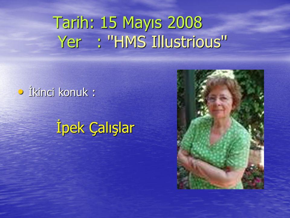 Tarih: 15 Mayıs 2008 Yer : ''HMS Illustrious'' Tarih: 15 Mayıs 2008 Yer : ''HMS Illustrious'' İkinci konuk : İkinci konuk : İpek Çalışlar İpek Çalışla