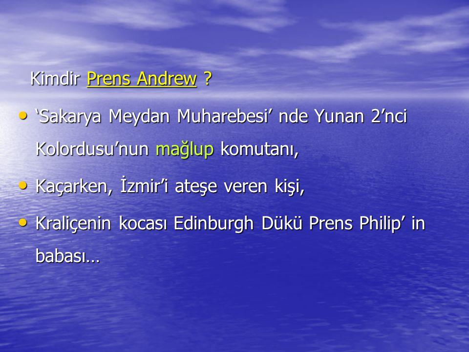 Kimdir Prens Andrew ? 'Sakarya Meydan Muharebesi' nde Yunan 2'nci Kolordusu'nun mağlup komutanı, Kaçarken, İzmir'i ateşe veren kişi, Kraliçenin kocası