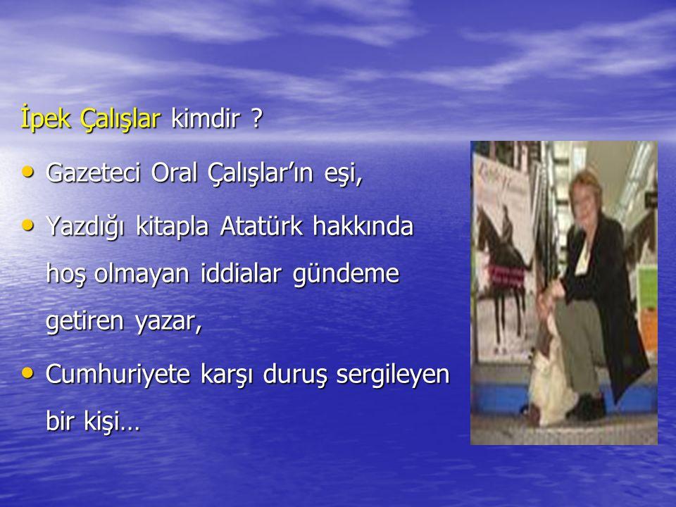 İpek Çalışlar kimdir ? Gazeteci Oral Çalışlar'ın eşi, Yazdığı kitapla Atatürk hakkında hoş olmayan iddialar gündeme getiren yazar, Cumhuriyete karşı d