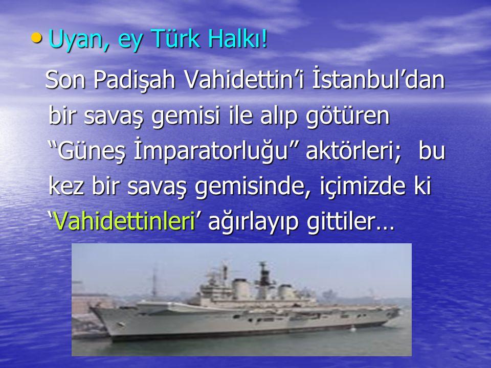 """Uyan, ey Türk Halkı! Uyan, ey Türk Halkı! Son Padişah Vahidettin'i İstanbul'dan bir savaş gemisi ile alıp götüren """"Güneş İmparatorluğu"""" aktörleri; bu"""