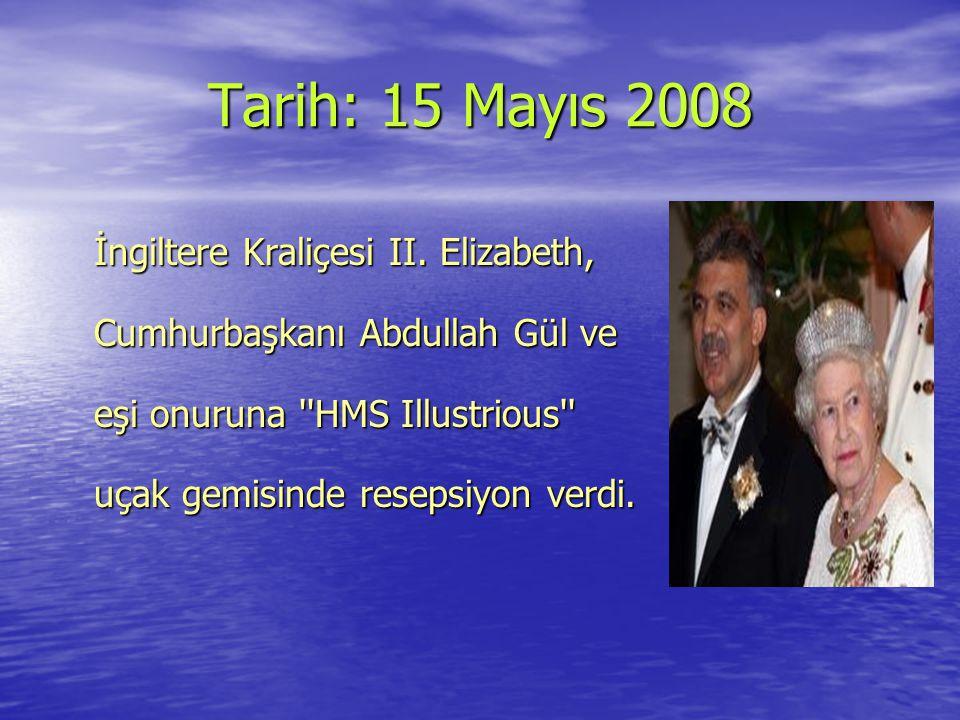 Tarih: 15 Mayıs 2008 İngiltere Kraliçesi II. Elizabeth, Cumhurbaşkanı Abdullah Gül ve eşi onuruna ''HMS Illustrious'' uçak gemisinde resepsiyon verdi.