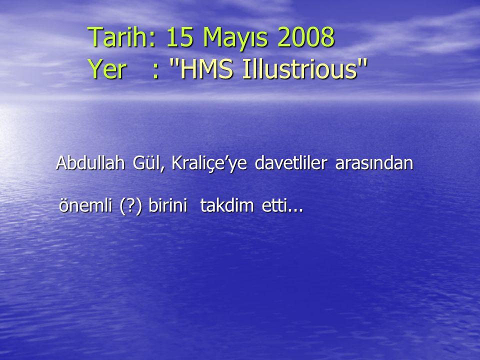 Tarih: 15 Mayıs 2008 Yer : ''HMS Illustrious'' Tarih: 15 Mayıs 2008 Yer : ''HMS Illustrious'' Abdullah Gül, Kraliçe'ye davetliler arasından önemli (?)